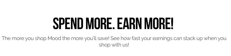 Spend More. Earn More! The more you shop Mood the more you'll save! See how fast your earnings can stack up when you shop with us!